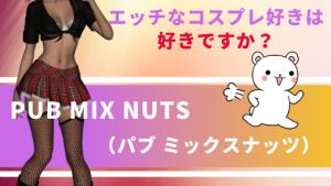エッチなコスプレ好きは好きですか?『PUB MIX NUTS(パブ ミックスナッツ)』