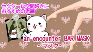 セクシーな空間好きにおすすめの老舗『an encounter BAR MASK ~マスク~』