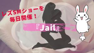 レズSMショーを毎日開催!『Jail』