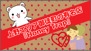 上野エリア御徒町の有名店『Honey Trap』