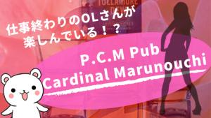 仕事終わりのOLさんが楽しんでいる!?『P.C.M Pub Cardinal Marunouchi (ピーシーエム パブ カーディナル)』