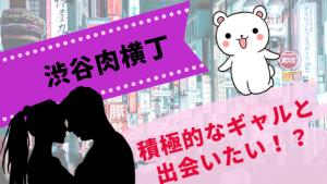 積極的なギャルと出会いたい!?『渋谷肉横丁』