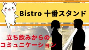 立ち飲みからのコミュニケーション『Bistro 十番スタンド』