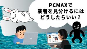 PCMAXで業者を見分けるにはどうしたらいい?
