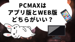 PCMAXはアプリ版とWEB版どちらがいい?