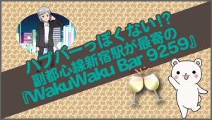 ハプバーっぽくない!?副都心線新宿駅が最寄の『WakuWaku Bar 9259』