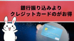 銀行振り込みよりクレジットカードのがお得