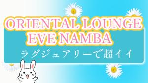『ORIENTAL LOUNGE EVE NAMBA』はラグジュアリーで超イイ