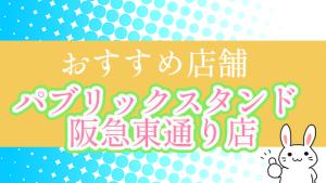 おすすめ店舗『パブリックスタンド阪急東通り店』