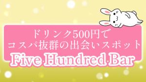 ドリンク500円でコスパ抜群の出会いスポット『Five Hundred Bar』