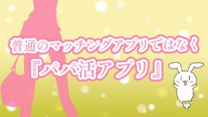 普通のマッチングアプリではなく『パパ活アプリ』